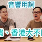 台灣香港音響用詞大不同(嘉賓:my-hiend.com 小葉)