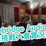 Cambridge Audio「越級挑戰大會」實況重溫