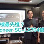 中價位機最先進?全新 Pioneer SC-LX704 搶鮮發佈