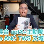 【內建字幕】圈鐵混合 aptX + 主動降噪 1more ANC TWS 艾域評測