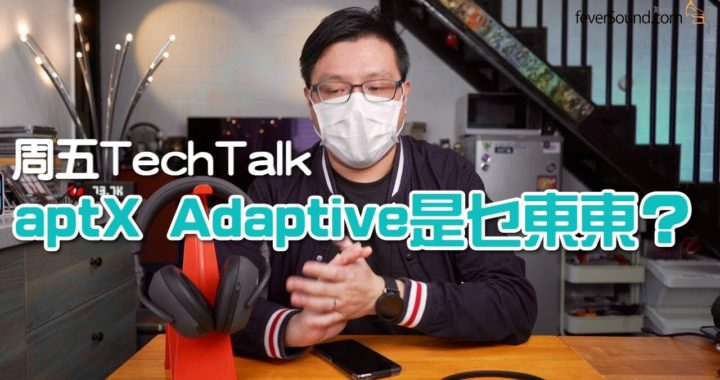 【周五 Tech Talk】aptX Adaptive 是乜東東?