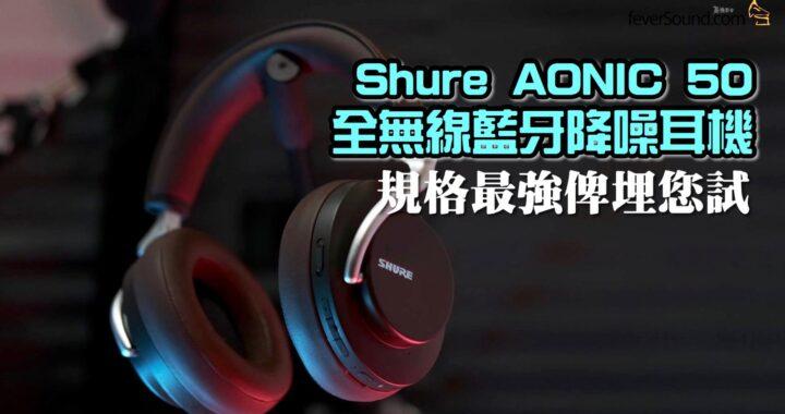 規格最強俾埋您試!搶閘實試 Shure AONIC 50 全無線藍牙降噪耳機