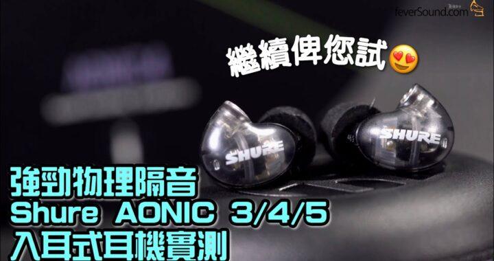 繼續俾您試!強力隔音 Shure AONIC 3/4/5 入耳式耳機系列實測