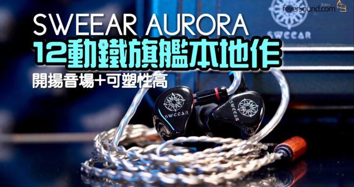 SWEEAR AURORA|12 動鐵旗艦本地作 開揚音場+可塑性高|艾域實試