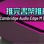 推完書架推座地 Cambridge Audio Edge M 打孖上 國仁實試 內建字幕