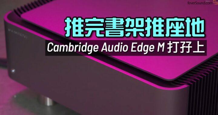 推完書架推座地|Cambridge Audio Edge M 打孖上|國仁實試|內建字幕