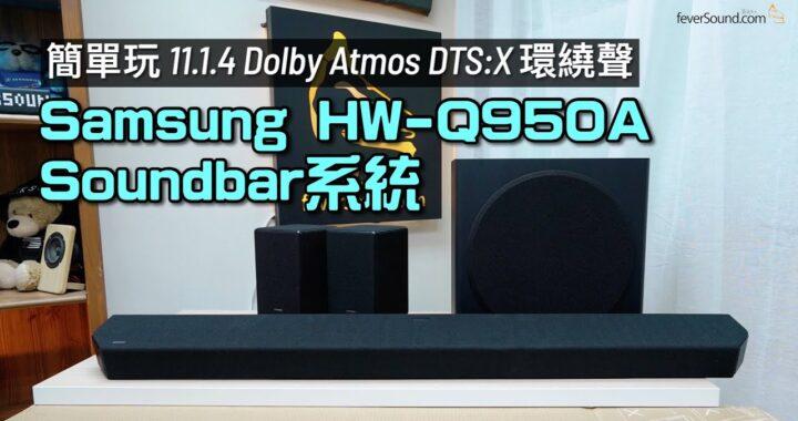 超簡單玩到 11.1.4 Dolby Atmos DTS:X 環繞聲|環繞聲連貫度再進化|Samsung HW-Q950A Soundbar 系統|艾域實試